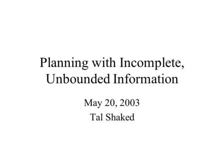 Planning with Incomplete, Unbounded Information May 20, 2003 Tal Shaked.