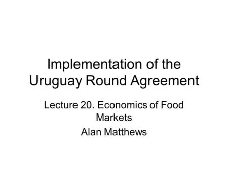 Implementation of the Uruguay Round Agreement Lecture 20. Economics of Food Markets Alan Matthews.