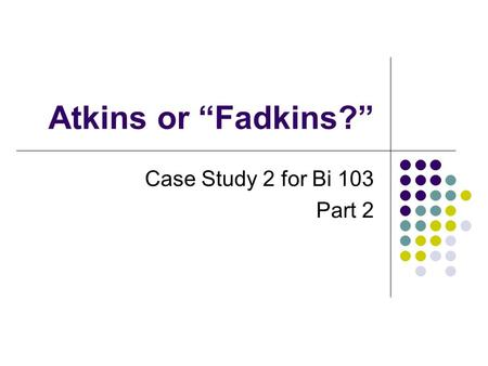atkins or fadkins case study 2018-6-2  karen e bledsoe instructor bledsoek@wouedu biology department western oregon university: atkins or fadkins when mitchell reveals that he is going on a low-carb diet, janine tries to talk him out of it, telling him that he's too thin as it is and doesn't need to loose any weight designed to accompany a nonmajors unit on human.
