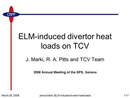 March 26, 2008Janos Marki: ELM-induced divertor heat loads1/11 ELM-induced divertor heat loads on TCV J. Marki, R. A. Pitts and TCV Team 2008 Annual Meeting.