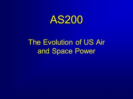 1 AS200 The Evolution of US Air and Space Power. 2 Course Objectives 1. Know the key terms and definitions used to describe US air and space power. 2.