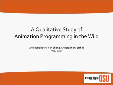 A Qualitative Study of Animation Programming in the Wild Aniket Dahotre, Yan Zhang, Christopher Scaffidi ESEM 2010.