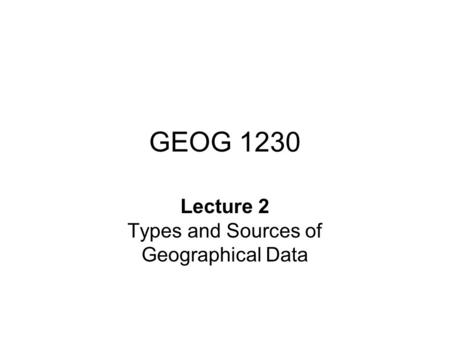 GEOG 1230 Lecture 2 Types and Sources of Geographical Data.