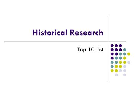 Historical Research Top 10 List. Number 10 Not everything is on Google… yet.