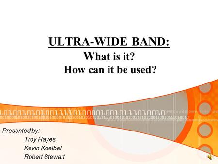 ULTRA-WIDE BAND: W hat is it? How can it be used? Presented by: Troy Hayes Kevin Koelbel Robert Stewart.