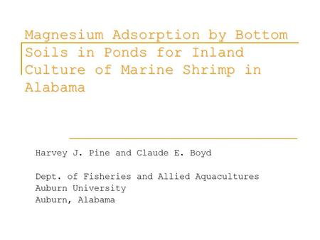 Magnesium Adsorption by Bottom Soils in Ponds for Inland Culture of Marine Shrimp in Alabama Harvey J. Pine and Claude E. Boyd Dept. of Fisheries and Allied.