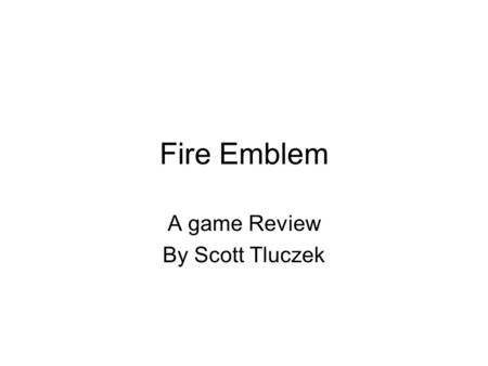 Fire Emblem A game Review By Scott Tluczek. What is Fire Emblem Made by Intelligent Systems Published by Nintendo A long series from the NES A RPG/Strategy.