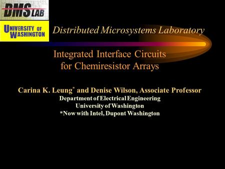 Distributed Microsystems Laboratory Integrated Interface Circuits for Chemiresistor Arrays Carina K. Leung * and Denise Wilson, Associate Professor Department.