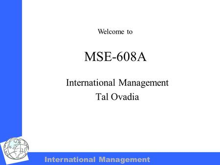 International Management MSE-608A International Management Tal Ovadia Welcome to.