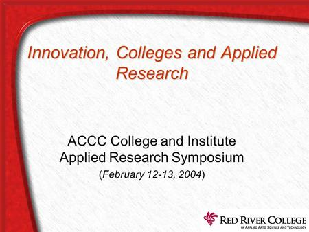 Innovation, Colleges and Applied Research ACCC College and Institute Applied Research Symposium (February 12-13, 2004)
