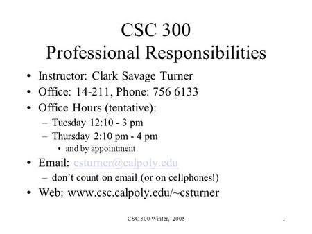 CSC 300 Winter, 20051 CSC 300 Professional Responsibilities Instructor: Clark Savage Turner Office: 14-211, Phone: 756 6133 Office Hours (tentative): –Tuesday.