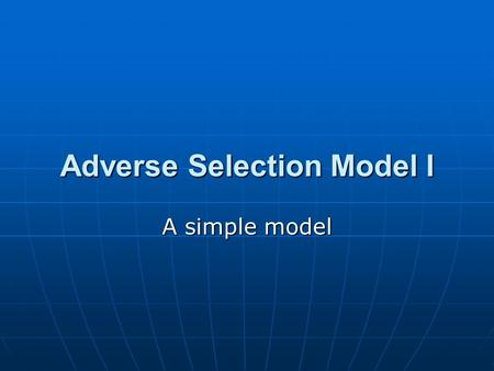 Adverse Selection Model I A simple model. Assumptions  True value (v) follows a uniform distribution over [-1, 1].  Everybody knows the distribution,