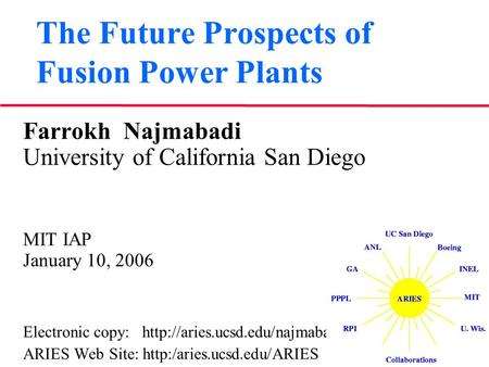 The Future Prospects of Fusion Power Plants Farrokh Najmabadi University of California San Diego MIT IAP January 10, 2006 Electronic copy: