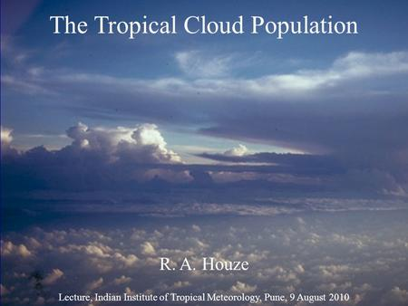 The Tropical Cloud Population R. A. Houze Lecture, Indian Institute of Tropical Meteorology, Pune, 9 August 2010.