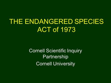 THE ENDANGERED SPECIES ACT of 1973 Cornell Scientific Inquiry Partnership Cornell University.