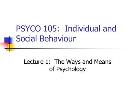 PSYCO 105: Individual and Social Behaviour Lecture 1: The Ways and Means of Psychology.