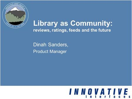 Library as Community: reviews, ratings, feeds and the future Dinah Sanders, Product Manager.