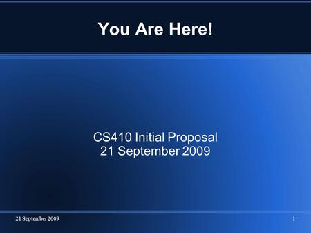 21 September 20091 You Are Here! CS410 Initial Proposal 21 September 2009.