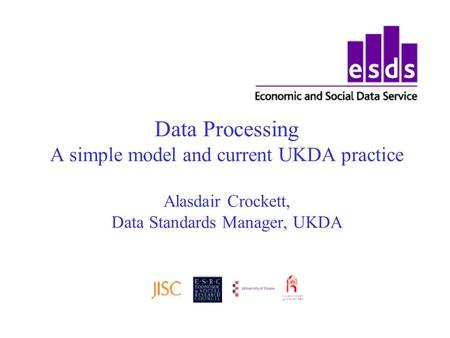 Data Processing A simple model and current UKDA practice Alasdair Crockett, Data Standards Manager, UKDA.