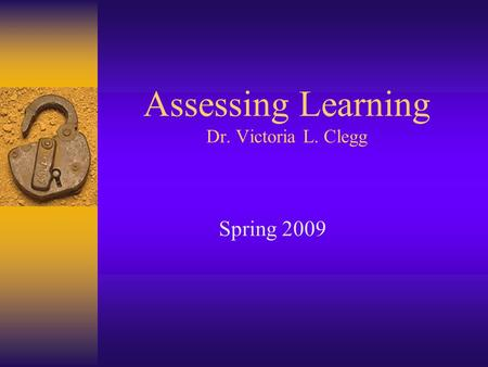 Assessing Learning Dr. Victoria L. Clegg Spring 2009.