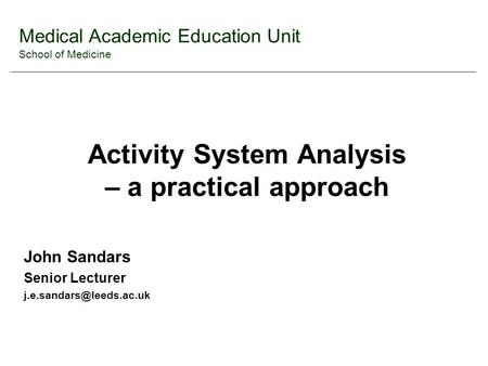 Medical Academic Education Unit School of Medicine Activity System Analysis – a practical approach John Sandars Senior Lecturer