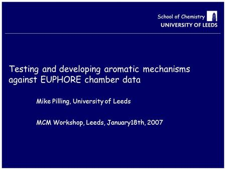 School of Chemistry Testing and developing aromatic mechanisms against EUPHORE chamber data Mike Pilling, University of Leeds MCM Workshop, Leeds, January18th,