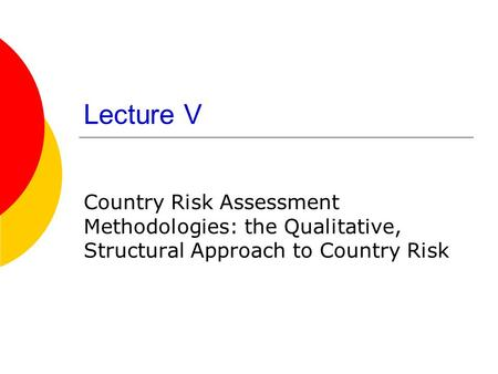 Lecture V Country Risk Assessment Methodologies: the Qualitative, Structural Approach to Country Risk.