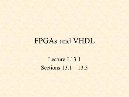 FPGAs and VHDL Lecture L13.1 Sections 13.1 – 13.3.