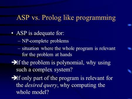 ASP vs. Prolog like programming ASP is adequate for: –NP-complete problems –situation where the whole program is relevant for the problem at hands èIf.