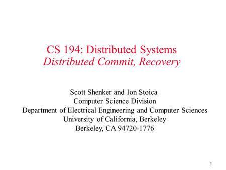 1 CS 194: Distributed Systems Distributed Commit, Recovery Scott Shenker and Ion Stoica Computer Science Division Department of Electrical Engineering.