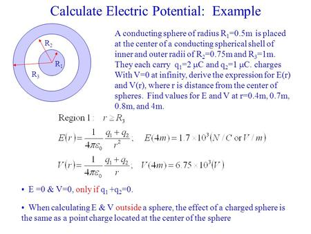 Calculate Electric Potential: Example A conducting sphere of radius R 1 =0.5m is placed at the center of a conducting spherical shell of inner and outer.