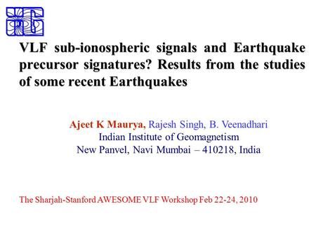 VLF sub-ionospheric signals and Earthquake precursor signatures? Results from the studies of some recent Earthquakes Ajeet K Maurya, Rajesh Singh, B. Veenadhari.