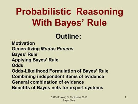 CSE 415 -- (c) S. Tanimoto, 2008 Bayes Nets 1 Probabilistic Reasoning With Bayes' Rule Outline: Motivation Generalizing Modus Ponens Bayes' Rule Applying.