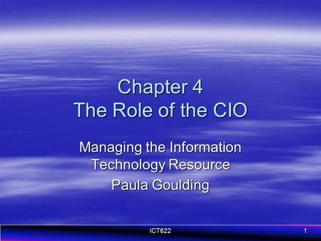 ICT6221 Chapter 4 The Role of the CIO Managing the Information Technology Resource Paula Goulding.