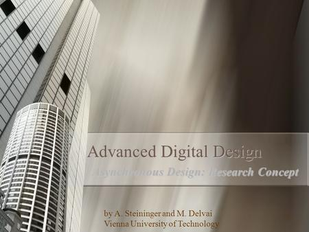 1 Advanced Digital Design Asynchronous Design: Research Concept by A. Steininger and M. Delvai Vienna University of Technology.