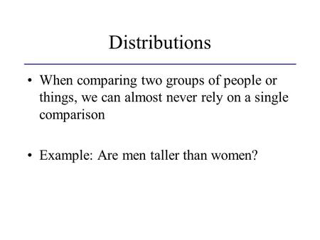 Distributions When comparing two groups of people or things, we can almost never rely on a single comparison Example: Are men taller than women?
