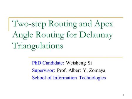 1 Two-step Routing and Apex Angle Routing for Delaunay Triangulations PhD Candidate: Weisheng Si Supervisor: Prof. Albert Y. Zomaya School of Information.