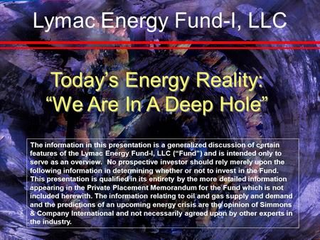 "Today's Energy Reality: ""We Are In A Deep Hole"" The information in this presentation is a generalized discussion of certain features of the Lymac Energy."
