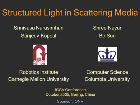 Structured Light in Scattering Media Srinivasa Narasimhan Sanjeev Koppal Robotics Institute Carnegie Mellon University Sponsor: ONR Shree Nayar Bo Sun.