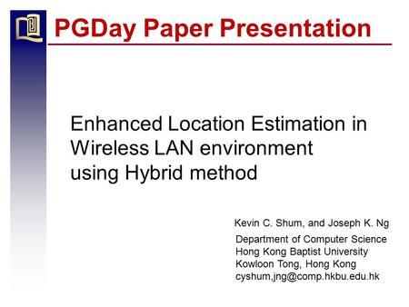 PGDay Paper Presentation Enhanced Location Estimation in Wireless LAN environment using Hybrid method Department of Computer Science Hong Kong Baptist.