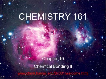 1 CHEMISTRY 161 Chapter 10 Chemical Bonding II www.chem.hawaii.edu/Bil301/welcome.html.