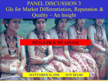 PANEL DISCUSSION 3 GIs for Market Differentiation, Reputation & Quality – An Insight SEPTEMBER 18, 2008 NEW DELHI MUGA SILK OF ASSAM.