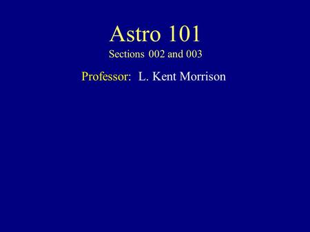 Astro 101 Sections 002 and 003 Professor: L. Kent Morrison.