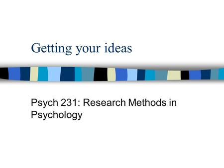 Getting your ideas Psych 231: Research Methods in Psychology.