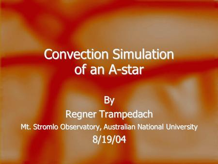 Convection Simulation of an A-star By Regner Trampedach Mt. Stromlo Observatory, Australian National University 8/19/04.