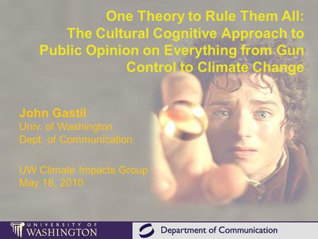 One Theory to Rule Them All: The Cultural Cognitive Approach to Public Opinion on Everything from Gun Control to Climate Change John Gastil Univ. of Washington.
