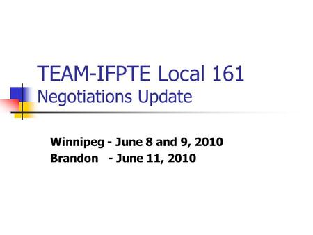 TEAM-IFPTE Local 161 Negotiations Update Winnipeg - June 8 and 9, 2010 Brandon - June 11, 2010.
