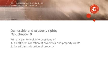 Ownership and property rights M/R chapter 9 Primary aim to look into questions of 1.An efficient allocation of ownership and property rights 2.An efficient.
