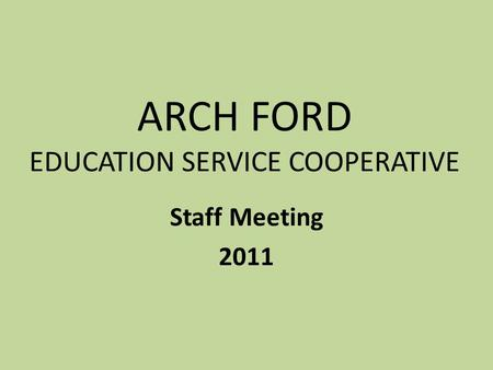 ARCH FORD EDUCATION SERVICE COOPERATIVE Staff Meeting 2011.