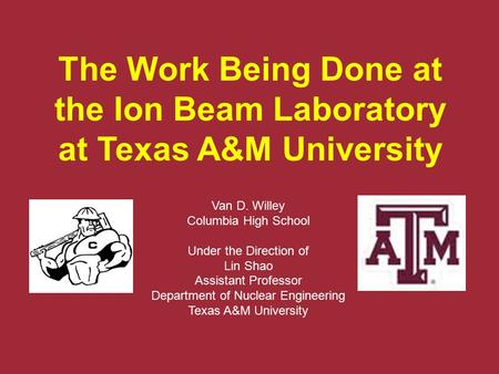 The Work Being Done at the Ion Beam Laboratory at Texas A&M University Van D. Willey Columbia High School Under the Direction of Lin Shao Assistant Professor.